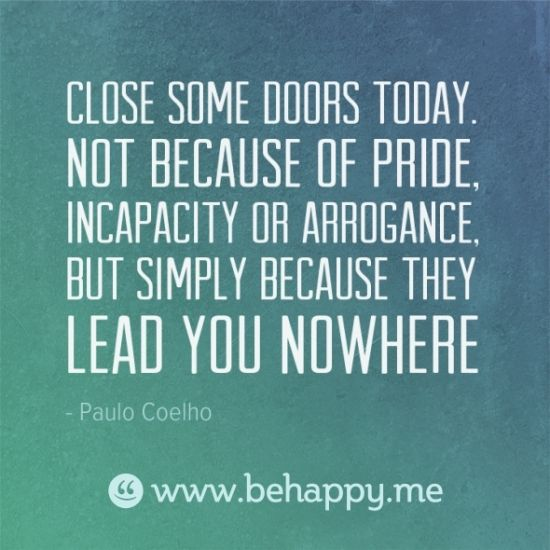 Close some doors today. not because of pride, incapacity or arrogance, but simply because they lead you nowhere. Paulo Coelho