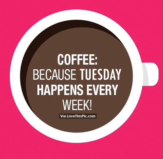 Coffee Because Tuesday Happens Every Week