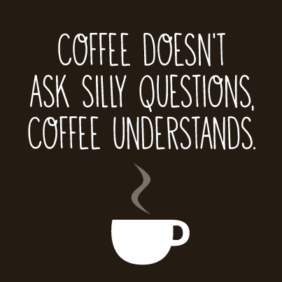 Coffee desn't ask silly questions. Coffee understands