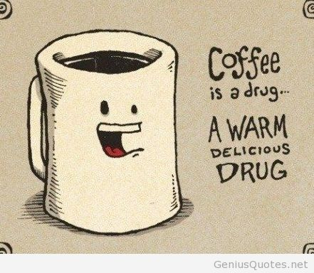 Coffee is a drug a warm delicious drug