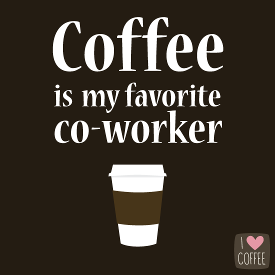 Coffee is my favorite co-worker