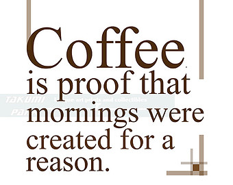 Coffee is proof that mornings were created for a reason