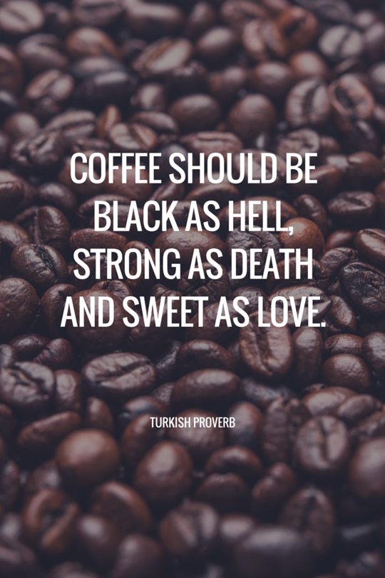 Coffee should be black as hell, strong as death and sweet as love. Turkish Proverb