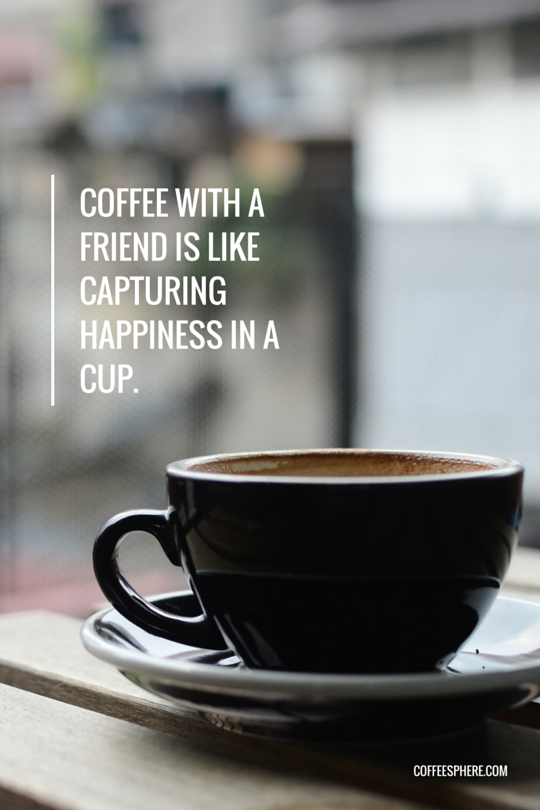 Coffee with a friend is like capturing happiness in a cup