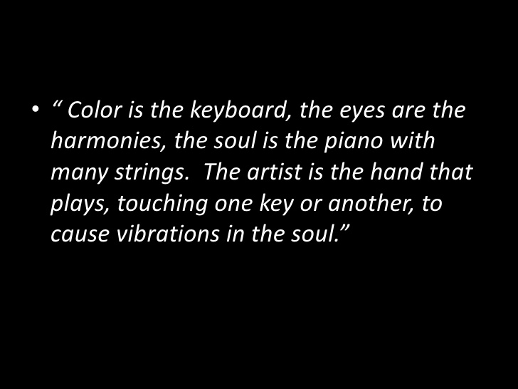Color is the keyboard, the eyes are the harmonies, the soul is the piano with many strings. The artist is the hand that plays, touching one key or another, to cause vibrations in the soul.