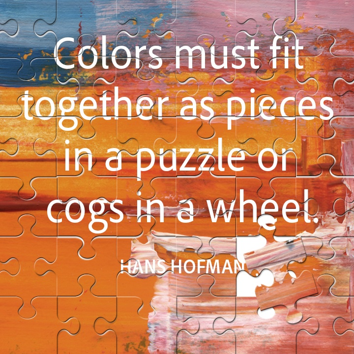Colors must fit together as pieces in a puzzle or cogs in a wheel. Hans Hofmann