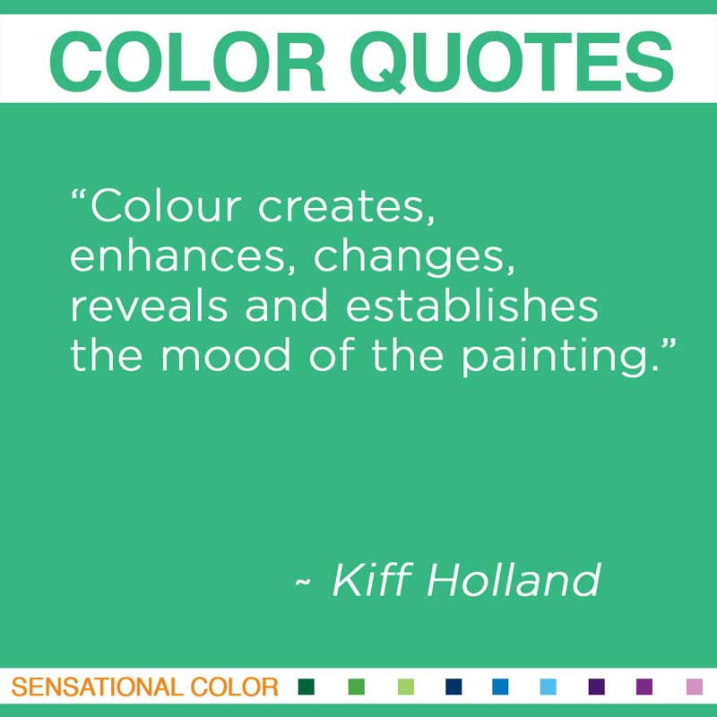 Colour creates, enhances, changes, reveals and establishes the mood of the painting. Kiff Holland,