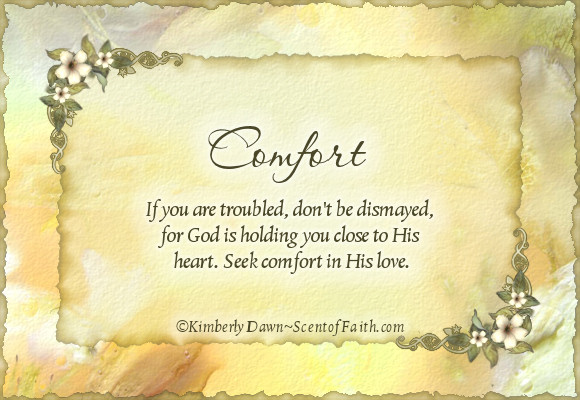 Comfort if you are troubled don't be dismayed, for god is holding you close to his heart seek comfort in his love