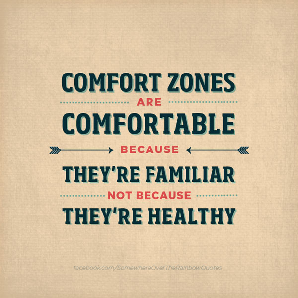 Comfort zones are comfortable, because they are familiar not because they are healthy