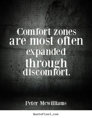 Comfort zones are most often expanded through discomfort. Peter McWilliams