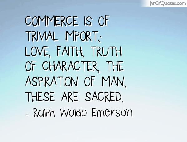 Commerce is of trivial import; love, faith, truth of character, the aspiration of man, these are sacred. Ralph Waldo Emerson
