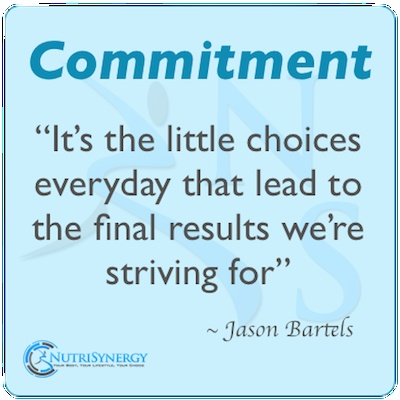 Commitment It's the little choices everyday that lead to the final results we're striving for. Jason Bartels