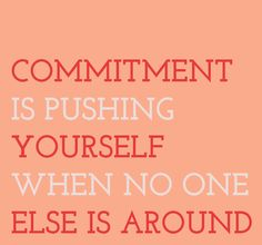 Commitment is pushing yourself when no one else is around