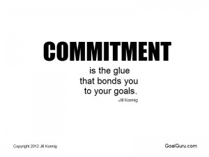 Commitment is the glue that bonds you to your goals. Jill Koenig