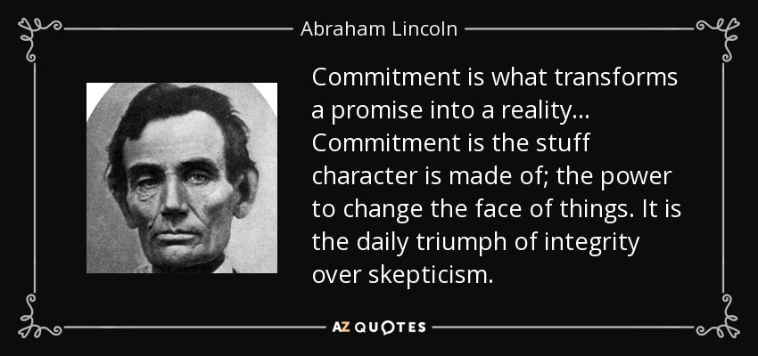 Commitment is what transforms a promise into reality. ... Commitment is the stuff character is made of; the power to change the face of things... Abraham Lincoln
