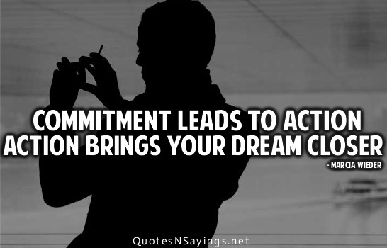 Commitment leads to action. Action brings your dream closer. Marcia Wieder