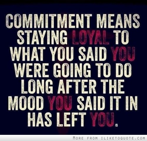 Commitment means staying loyal to what you said you were going to do, long after the mood you said it in has left you