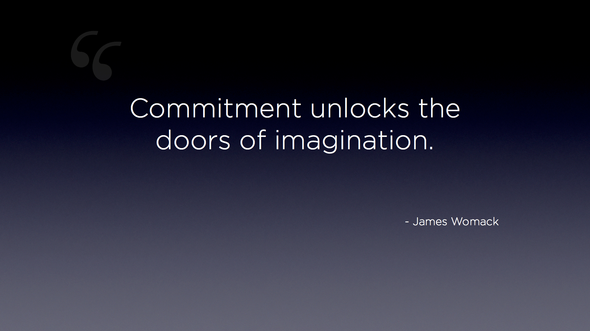 Commitment unlocks the doors of imagination. James Womack