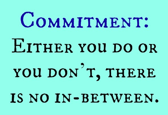 Commitment. Either you do or you don't. There is no in-between