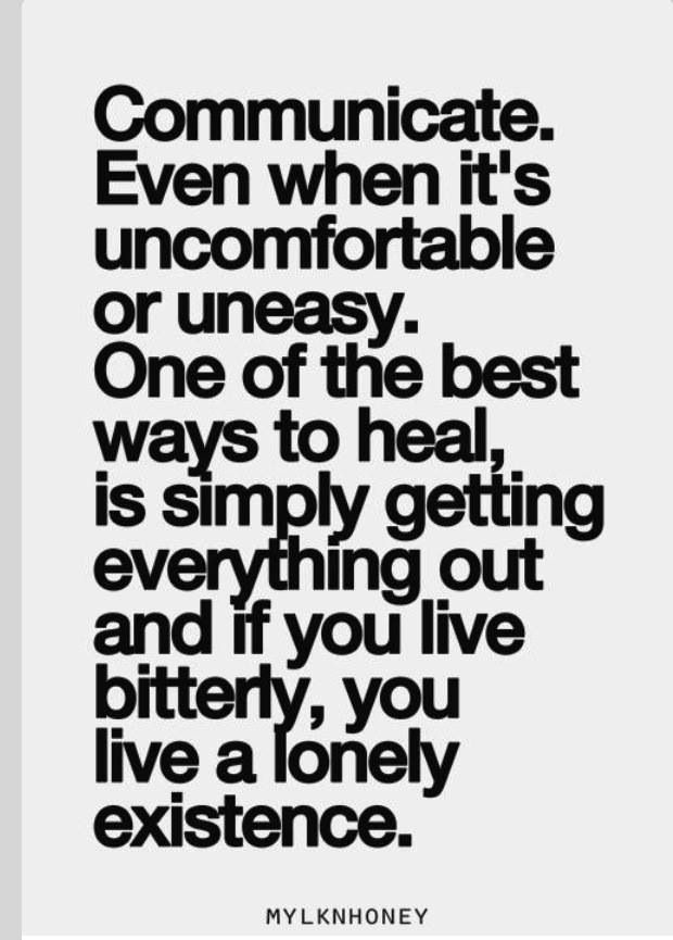 Communicate. Even when it's uncomfortable or uneasy. One of the best ways to heal is simply getting everything out; and if you live bitterly, you live a lonely ...