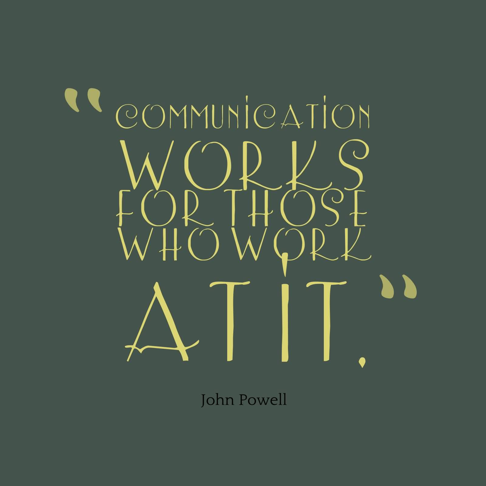 Communication Works For Those Who Work At It. John Powell