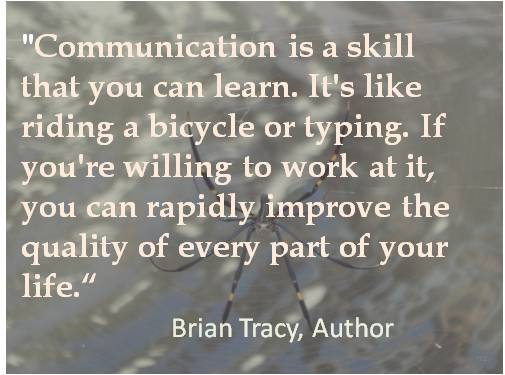Communication is a skill that you can learn. It's like riding a bicycle or typing. If you're willing to work at it, you can rapidly improve the quality of evry part of your ... Brian tracy