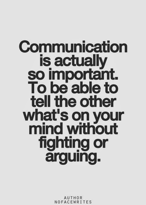 Communication is actually so important. To be able to tell the other what's on your mind without fighting or arguing