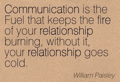 Communication is the fuel that keeps the fire of your relationship burning, without it your relationship goes cold. William Paisley