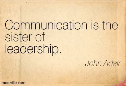 Communication is the sister of leadership. John Adair