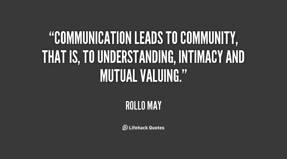 Communication leads to community, that is, to understanding, intimacy and mutual valuing. Rollo May