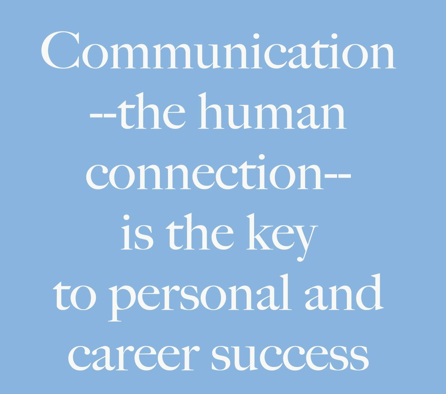 Communication - the human connection - is the key to personal and career success