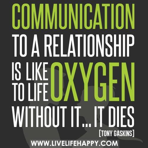 Communication to a relationship is like oxygen to life. Without it...it dies. Tony Gaskins