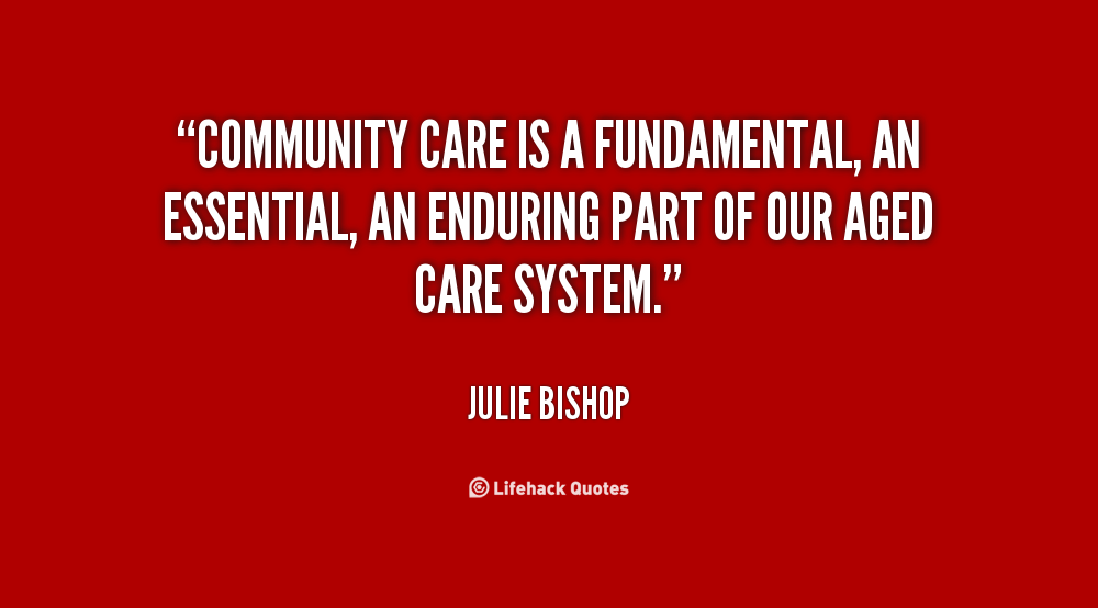 Community care is a fundamental, an essential, an enduring part of our aged care system. Julie Bishop