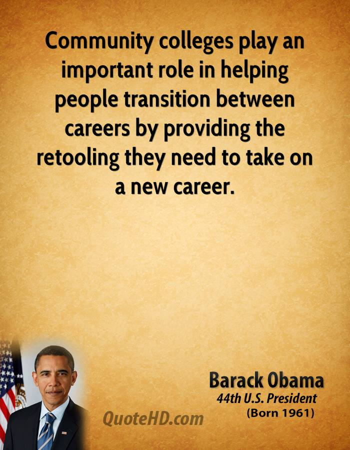 Community colleges play an important role in helping people transition between careers by providing the retooling they need to take on ... Barack Obama