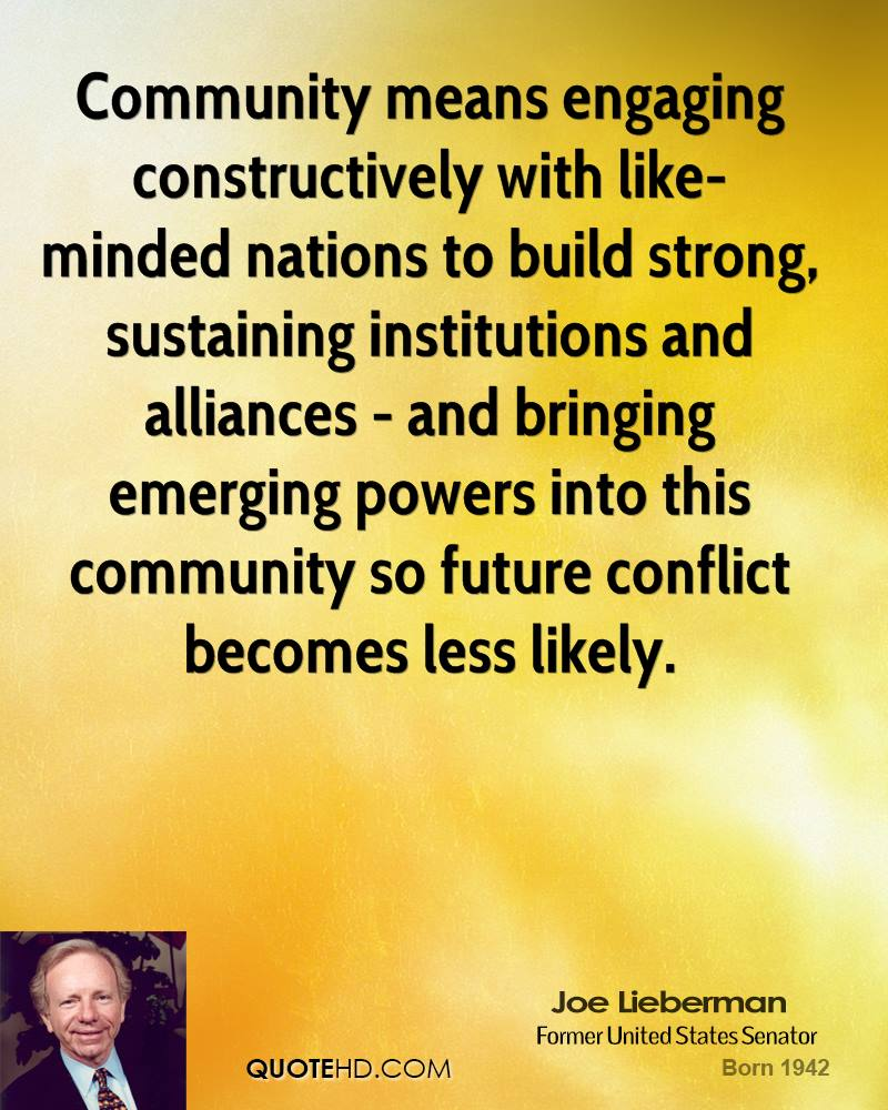 Community means engaging constructively with like-minded nations to build strong, sustaining institutions and alliances - and bringing emerging powers into ... Joe Lieberman