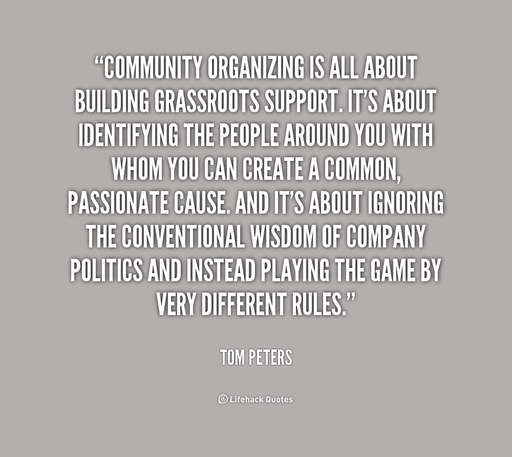 Community organizing is all about building grassroots support. It's about identifying the people around you with whom you can create a common, passionate ... Tom Peters