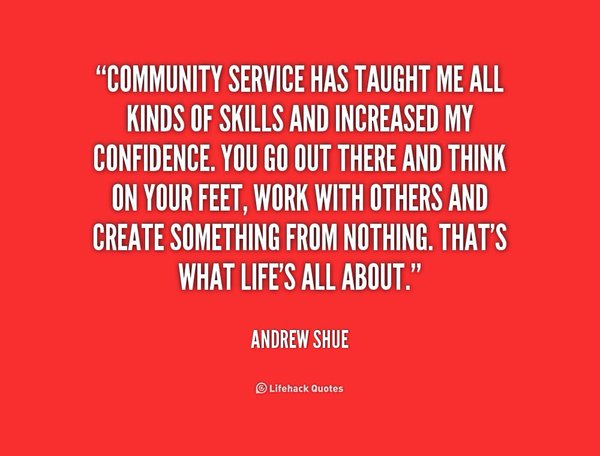 Community service has taught me all kinds of skills and increased my confidence. You go out there and think on your feet, work with others and ... Andrew Shue