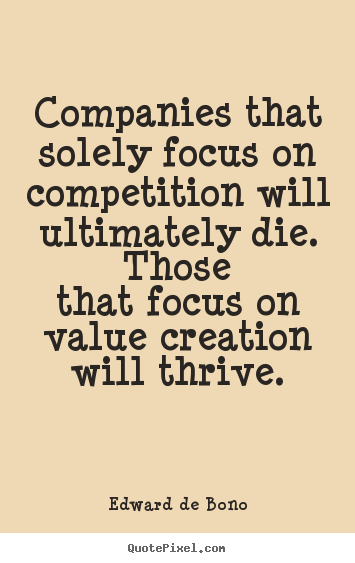 Companies That Solely Focus On Competition Will Ultimately Die.Those That Focus On Value Creation Will Thrive. Edward De Bono