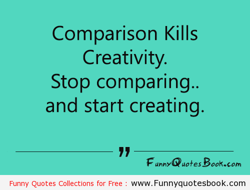 Comparison kills creativity. Stop comparing and start creating
