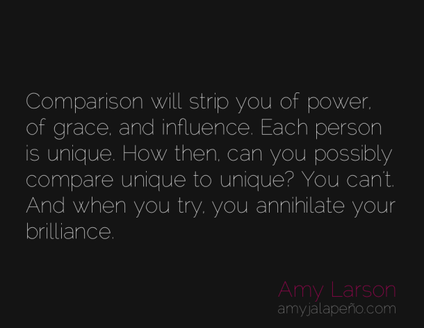 Comparison will strip you of power of grace and influence. Each person is unique. How then can you possibly compare unique to unique1 You ... Amy Larson