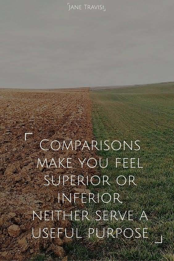 Comparisons make you feel superior or inferior, neither serve a useful purpose. Jane Travis