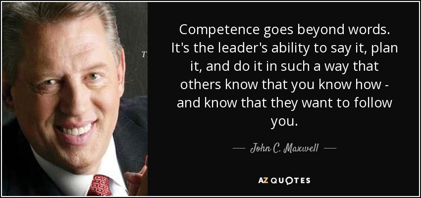 Competence goes beyond words. It's the leader's ability to say it, plan it, and do it in such a way that others ... John C. Maxwell