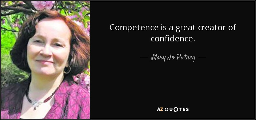 Competence is a great creator of confidence. Mary Jo Putney