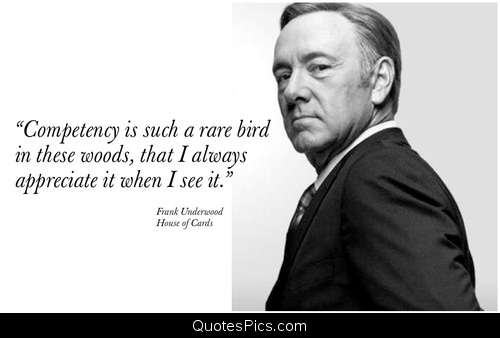 Competence is such a rare bird in these woods that I appreciate it whenever I see it. Frank Underwood