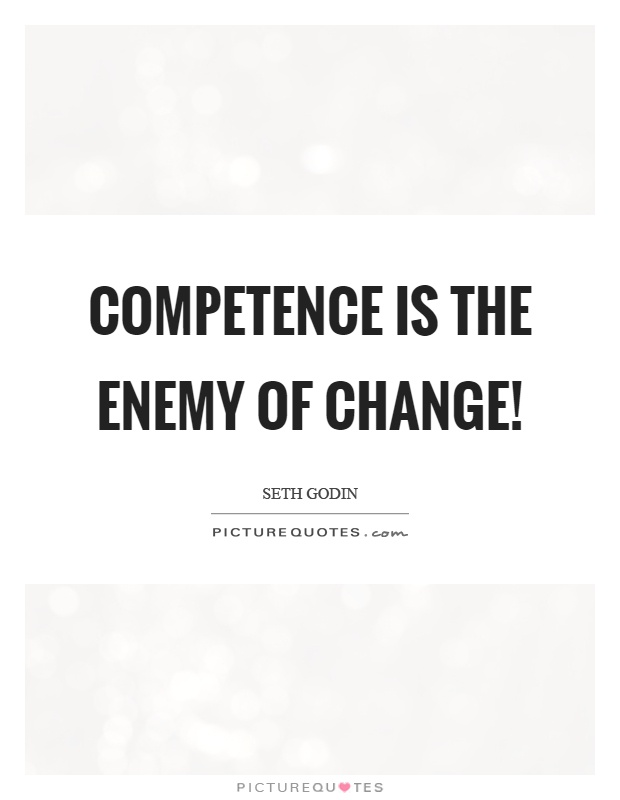 Competence is the enemy of change! Seth Godin