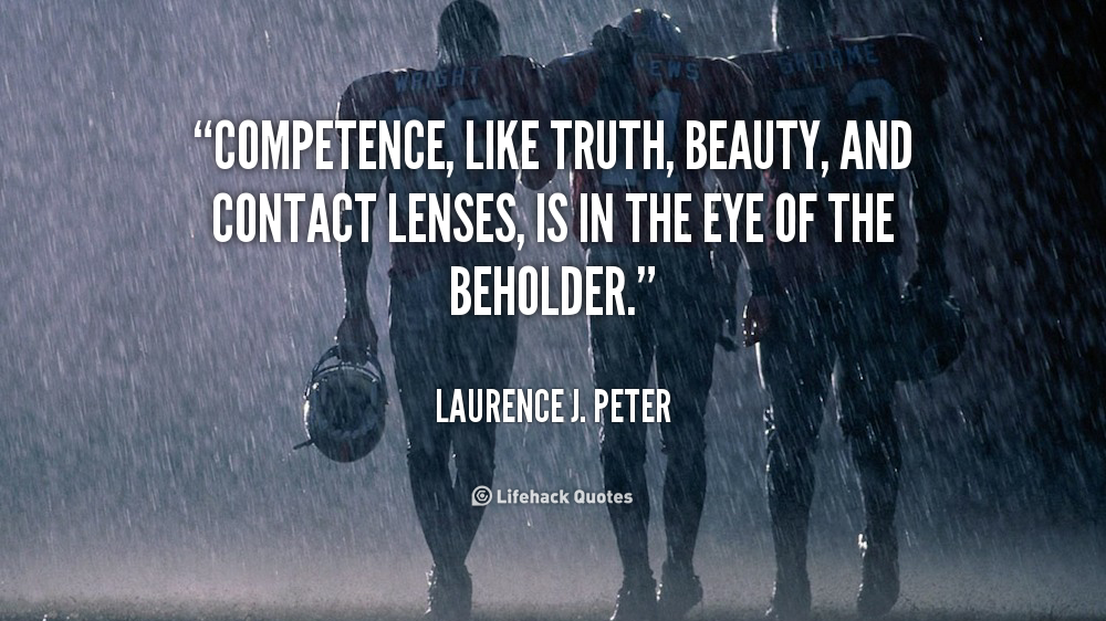 Competence, like truth, beauty, and contact lenses, is in the eye of the beholder. Laurence J. Peter