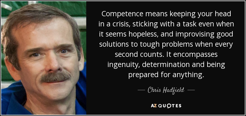 Competence means keeping your head in a crisis, sticking with a task even when it seems hopeless, and improvising good ... Chris Hadfield