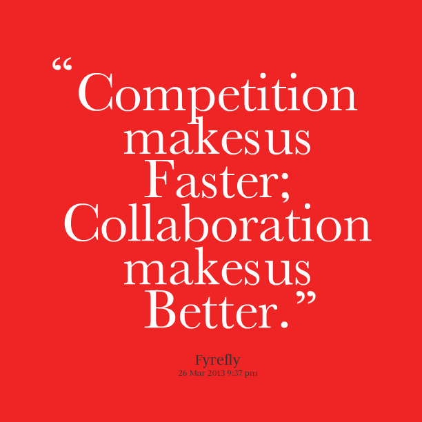 Competition Makes Us Faster; Collaboration Makes Us Better