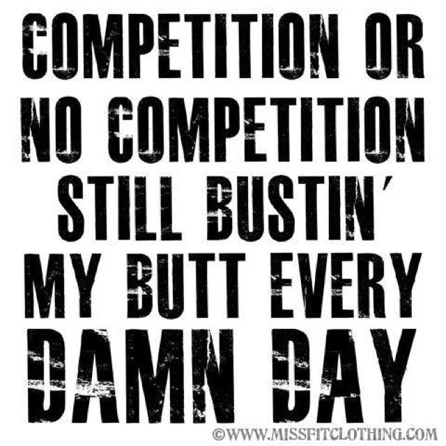 Competition Or No Competition Still Bustin My Butt Every Damn Day