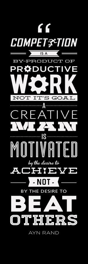 Competition is a by-product of productive work, not its goal. A creative man is motivated by the desire to achieve, not by the desire... Ayn Rand